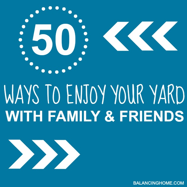 50 WAYS TO ENJOY YOUR YARD WITH FAMILY AND FRIENDS - a great list of fun, affordable things to do when the weather gets nice.